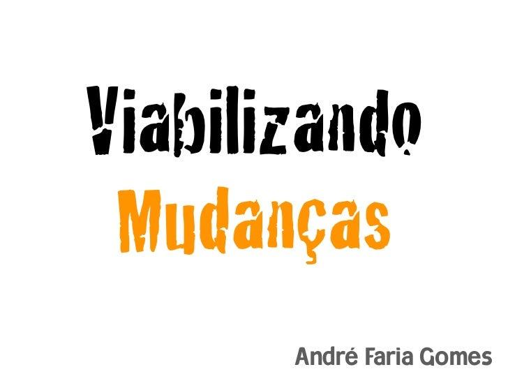 Viabilizando Mudanças       André Faria Gomes