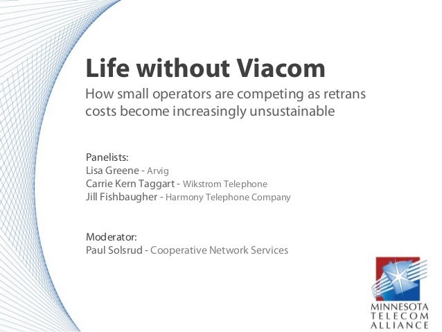 Life without Viacom How small operators are competing as retrans costs become increasingly unsustainable Panelists: Lisa G...