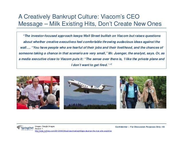 65Confidential | For Discussion Purposes Only | A Creatively Bankrupt Culture: Viacom's CEO Message – Milk Existing Hits, ...