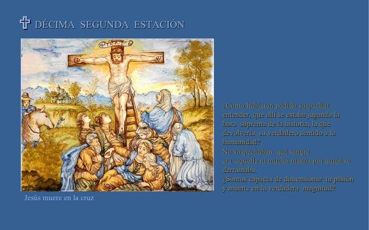DÉCIMA  SEGUNDA  ESTACIÓN   Jesús muere en la cruz ¿Cómo hubieran podido sospechar, entender, que allí se estaba j...