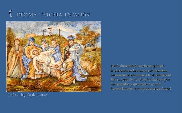   DÉCIMA  TERCERA  ESTACIÓN Jesús es bajado de la cruz ¡Qué  dura misión tuvieron quienes  te clavaron en la cruz y qué ...