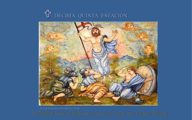  DÉCIMA  QUINTA  ESTACIÓN La gloriosa resurrección Te adoramos  Señor y te bendecimos, porque  por tu santa  cruz  redimi...