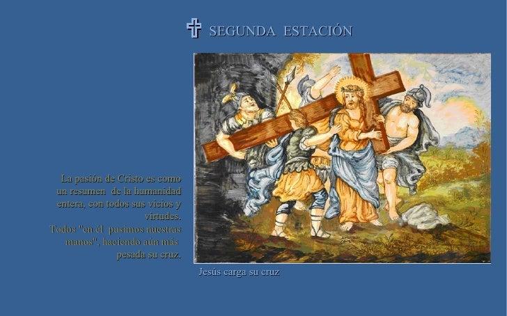 SEGUNDA  ESTACIÓN  Jesús carga su cruz La pasión de Cristo es como un resumen  de la humanidad entera, con todos sus vici...