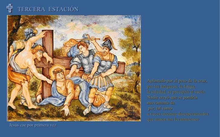 TERCERA  ESTACIÓN  Jesús cae por primera vez Aplastado por el peso de la cruz, por los latigazos, la fatiga, la soledad, ...
