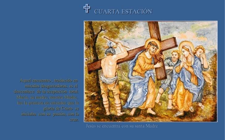 CUARTA ESTACIÓN  Jesús se encuentra con su santa Madre Aquel encuentro , traducido en  miradas desgarradoras, es el  desc...