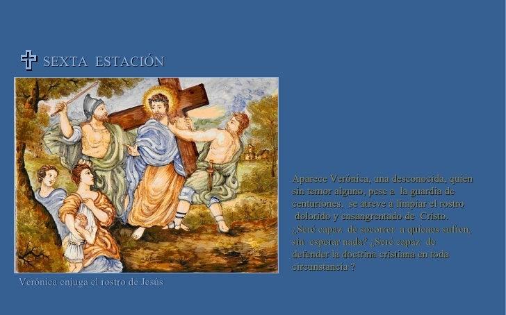SEXTA  ESTACIÓN  Verónica enjuga el rostro de Jesús  Aparece Verónica, una desconocida, quien  sin temor alguno, pese a  ...