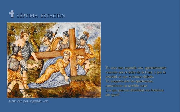 SÉPTIMA  ESTACIÓN   Jesús cae por segunda vez Te caes una segunda vez, aparentemente vencido por el dolor de la Cruz, y p...
