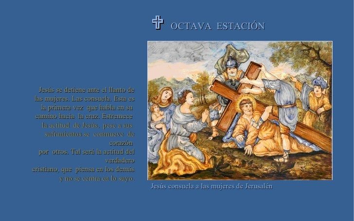 OCTAVA  ESTACIÓN  Jesús consuela a las mujeres de Jerusalén Jesús se detiene ante el llanto de las mujeres. Las consuela....