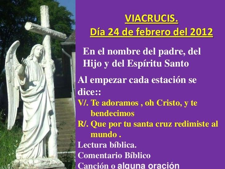 VIACRUCIS.   Día 24 de febrero del 2012 En el nombre del padre, del Hijo y del Espíritu SantoAl empezar cada estación sedi...