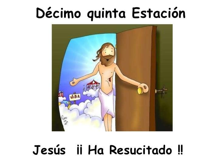 Décimo quinta Estación <ul><li>Jesús  ¡¡ Ha Resucitado !! </li></ul>