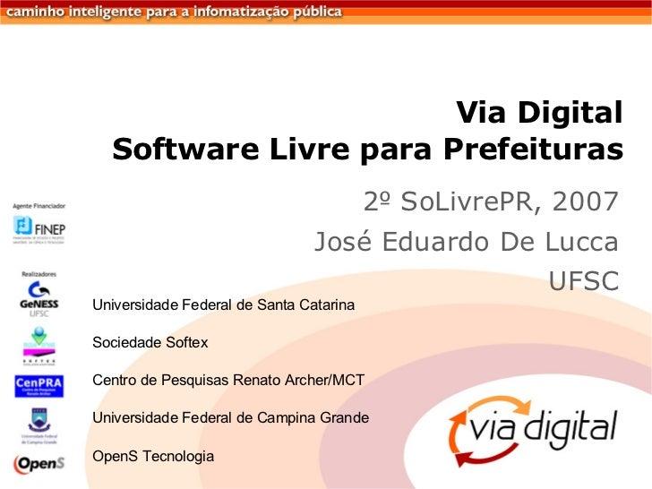 Via Digital Software Livre para Prefeituras <ul><li>2 º  SoLivrePR, 2007 </li></ul><ul><li>José Eduardo De Lucca </li></ul...