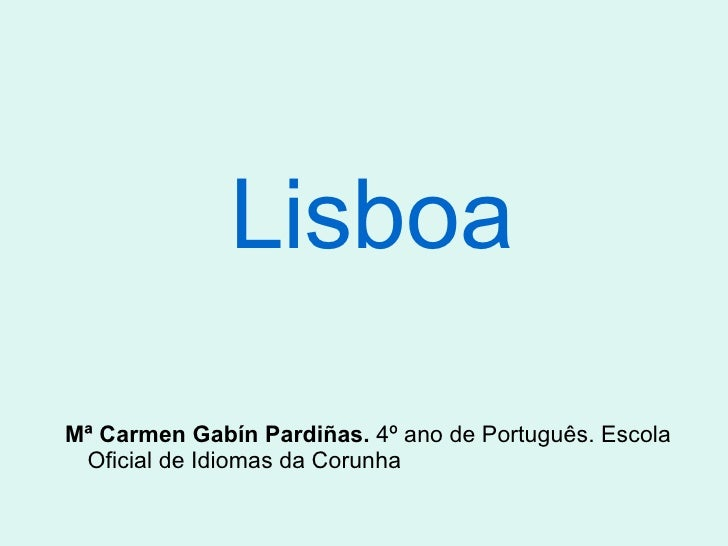Lisboa <ul><ul><li>Mª Carmen Gabín Pardiñas.  4º ano de Português. Escola Oficial de Idiomas da Corunha </li></ul></ul>