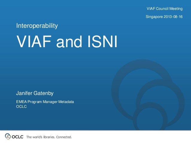 The world's libraries. Connected. VIAF and ISNI Interoperability Janifer Gatenby EMEA Program Manager Metadata OCLC VIAF C...