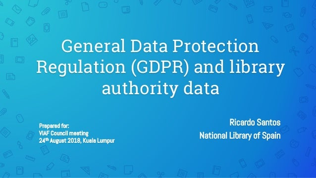 General Data Protection Regulation (GDPR) and library authority data Ricardo Santos National Library of Spain Prepared for...