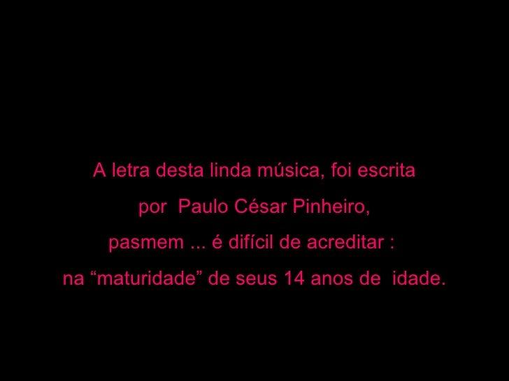 """A letra desta linda música, foi escrita        por Paulo César Pinheiro,    pasmem ... é difícil de acreditar :na """"maturid..."""
