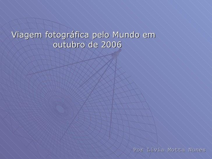 <ul><li>Viagem fotográfica pelo Mundo em outubro de 2006 </li></ul>Por Lívia Motta Nunes