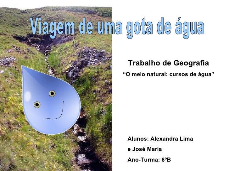 """Viagem de uma gota de água Alunos: Alexandra Lima  e José Maria Ano-Turma: 8ºB Trabalho de Geografia """" O meio natural: cur..."""
