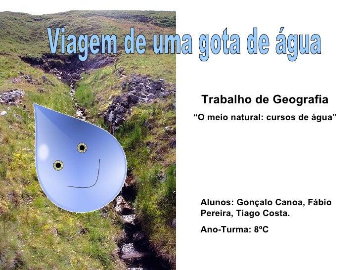 """Viagem de uma gota de água Alunos: Gonçalo Canoa, Fábio Pereira, Tiago Costa. Ano-Turma: 8ºC Trabalho de Geografia """" O mei..."""