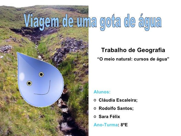 Viagem de uma gota de água <ul><li>Alunos:  </li></ul><ul><li>Cláudia Escaleira;  </li></ul><ul><li>Rodolfo Santos;  </li>...