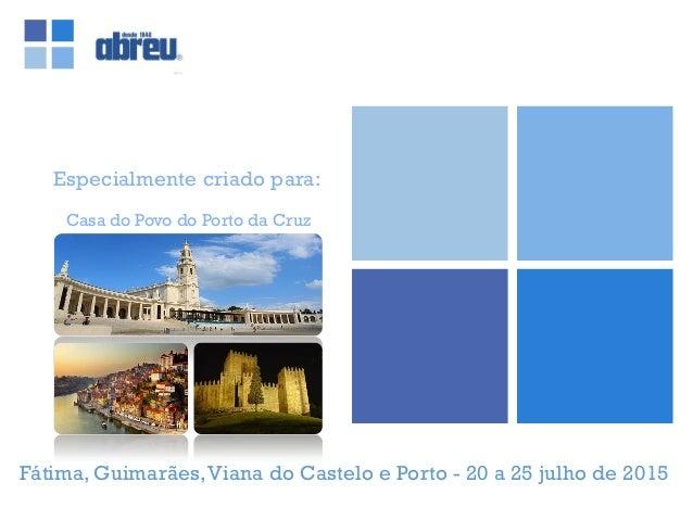 Especialmente criado para: Fátima, Guimarães,Viana do Castelo e Porto - 20 a 25 julho de 2015 Casa do Povo do Porto da Cruz