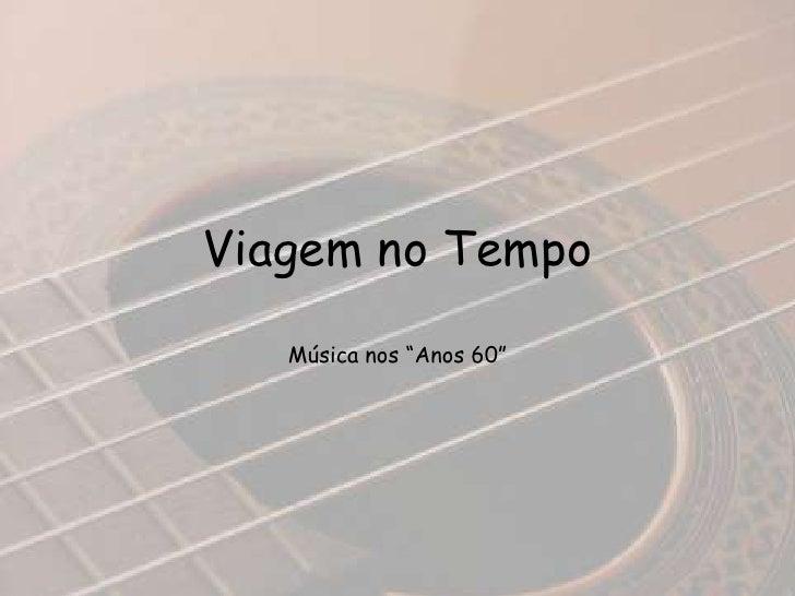 """Viagem no Tempo<br />Música nos """"Anos 60""""<br />"""
