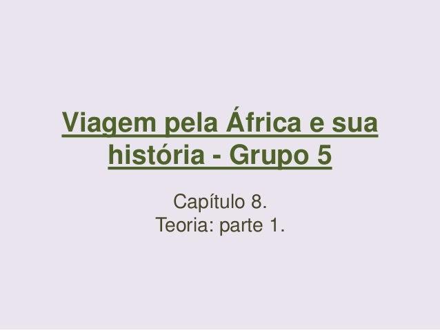 Viagem pela África e sua história - Grupo 5 Capítulo 8. Teoria: parte 1.