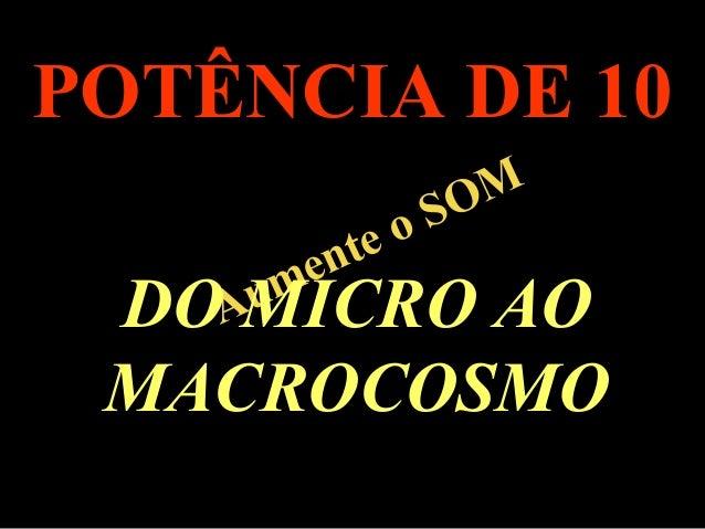 .  POTÊNCIA DE 10  Aumente o SOM  DO MICRO AO  MACROCOSMO