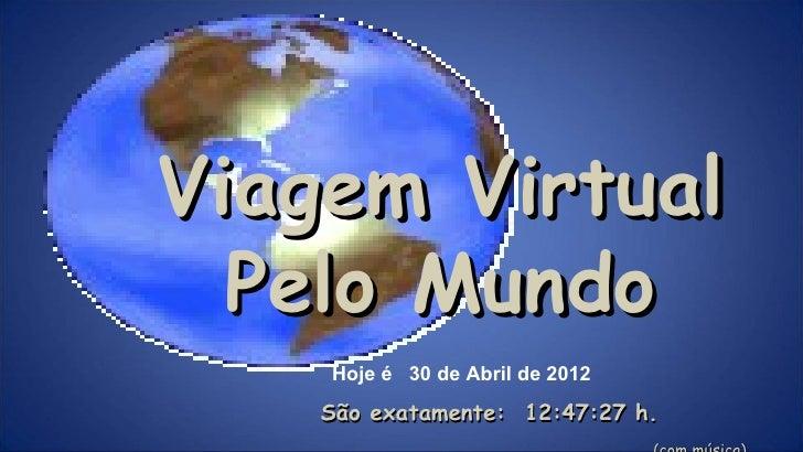 Viagem Virtual  Pelo Mundo    Hoje é 30 de Abril de 2012    São exatamente: 12:47:27 h.