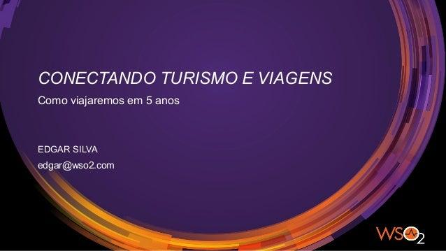 CONECTANDO TURISMO E VIAGENS Como viajaremos em 5 anos EDGAR SILVA edgar@wso2.com