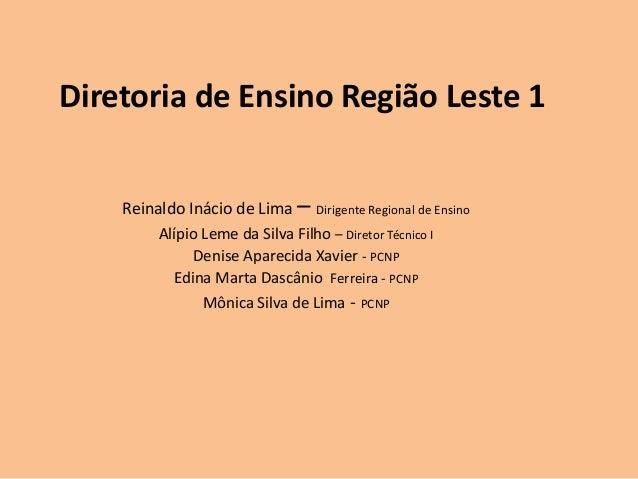 Diretoria de Ensino Região Leste 1 Reinaldo Inácio de Lima –  Dirigente Regional de Ensino  Alípio Leme da Silva Filho – D...