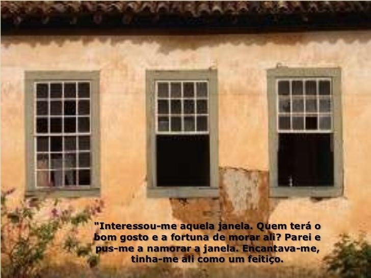 """""""Interessou-me aquela janela. Quem terá obom gosto e a fortuna de morar ali? Parei epus-me a namorar a janela. Encantava-m..."""