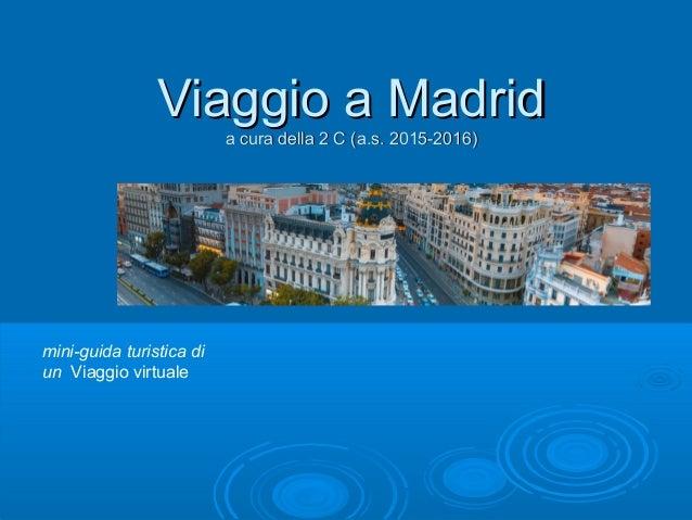 Viaggio a MadridViaggio a Madrid a cura della 2 C (a.s. 2015-2016)a cura della 2 C (a.s. 2015-2016) mini-guida turistica d...