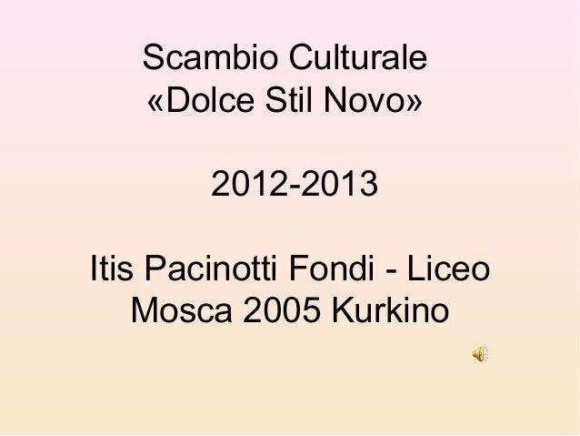 Scambio Culturale «Dolce Stil Novo» 2012-2013 Itis Pacinotti Fondi - Liceo Mosca 2005 Kurkino