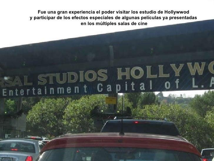 Fue una gran experiencia el poder visitar los estudio de Hollywwod  y participar de los efectos especiales de algunas pelí...