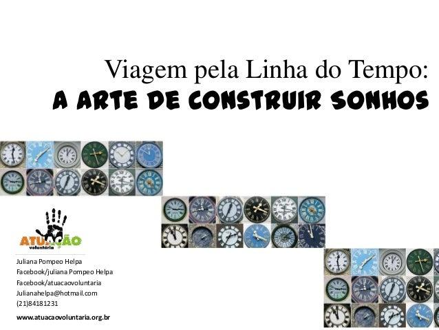 Viagem pela Linha do Tempo:A Arte de Construir Sonhoswww.atuacaovoluntaria.org.brJuliana Pompeo HelpaFacebook/juliana Pomp...