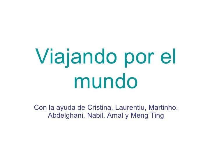 Viajando por el   mundo Con la ayuda de Cristina, Laurentiu, Martinho. Abdelghani, Nabil, Amal y Meng Ting