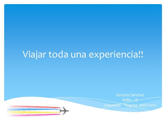 Viajar toda una experiencia!!                        Victoria Sánchez                            MBA – IE                 ...