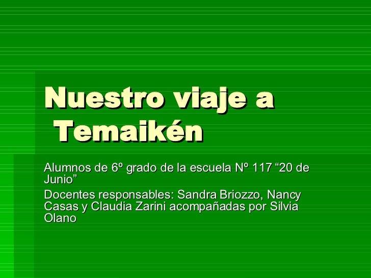 """Nuestro viaje a  Temaikén Alumnos de 6º grado de la escuela Nº 117 """"20 de Junio"""" Docentes responsables: Sandra Briozzo, Na..."""