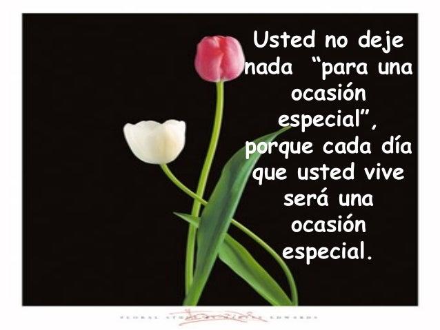 """Usted no deje nada """"para una ocasión especial"""", porque cada día que usted vive será una ocasión especial."""