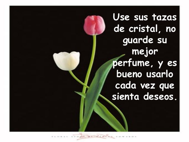 Use sus tazas de cristal, no guarde su mejor perfume, y es bueno usarlo cada vez que sienta deseos.