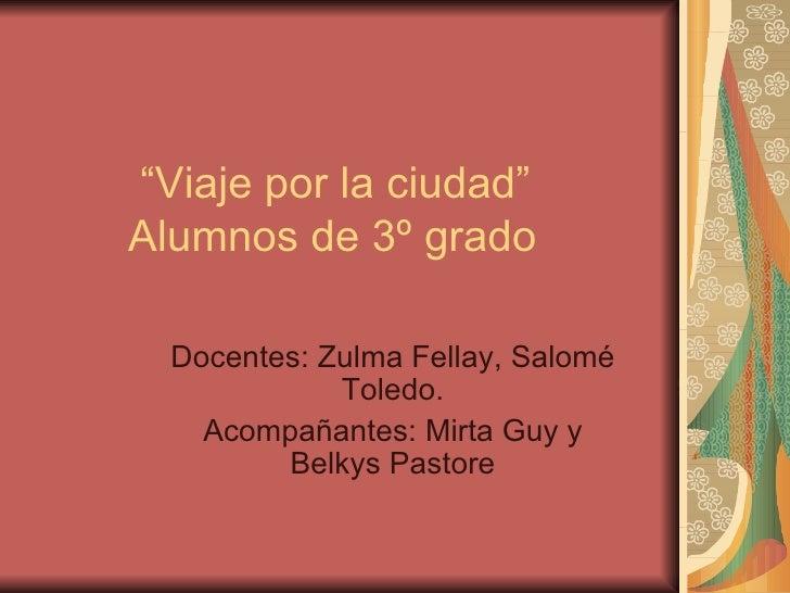 """"""" Viaje por la ciudad""""   Alumnos de 3º grado Docentes: Zulma Fellay, Salomé Toledo. Acompañantes: Mirta Guy y Belkys Pastore"""