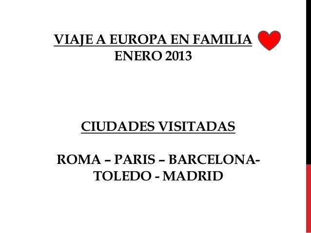 VIAJE A EUROPA EN FAMILIA         ENERO 2013   CIUDADES VISITADASROMA – PARIS – BARCELONA-   TOLEDO - MADRID