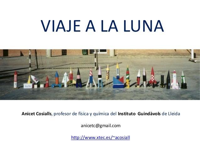 VIAJE A LA LUNA Anicet Cosialls, profesor de física y química del Instituto Guindàvols de Lleida anicetc@gmail.com http://...