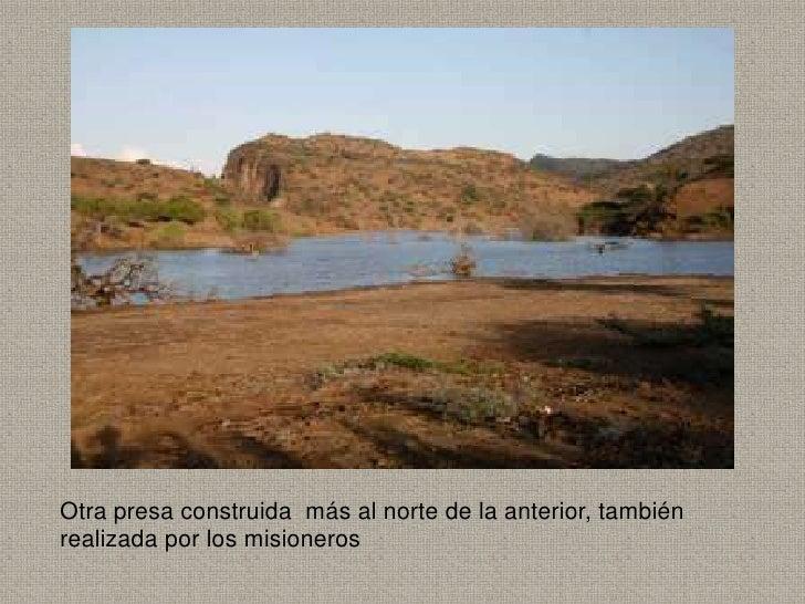 Otra presa construida más al norte de la anterior, tambiénrealizada por los misioneros