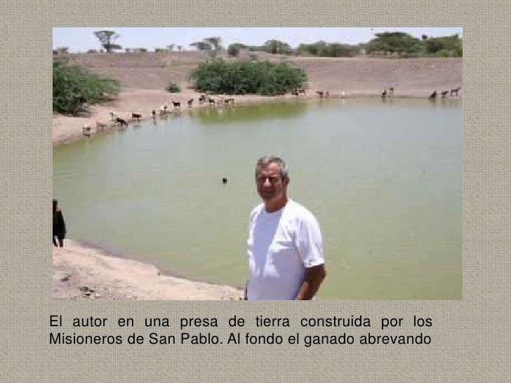 El autor en una presa de tierra construida por losMisioneros de San Pablo. Al fondo el ganado abrevando