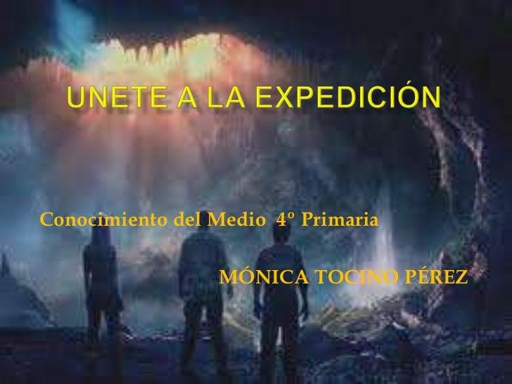 UNETE A LA EXPEDICIÓN<br />Conocimiento del Medio  4º Primaria<br />MÓNICA TOCINO PÉREZ<br />