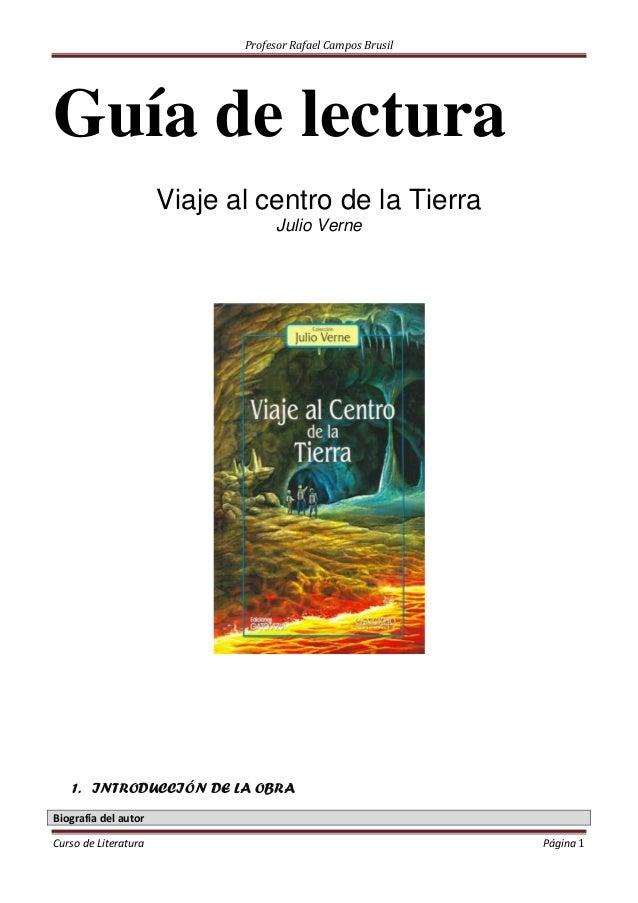Profesor Rafael Campos Brusil Guía de lectura Viaje al centro de la Tierra Julio Verne 1. INTRODUCCIÓN DE LA OBRA Biografí...