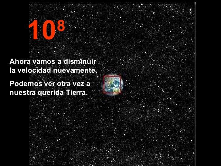 10 8 Ahora vamos a disminuir la velocidad nuevamente. Podemos ver otra vez a nuestra querida Tierra.