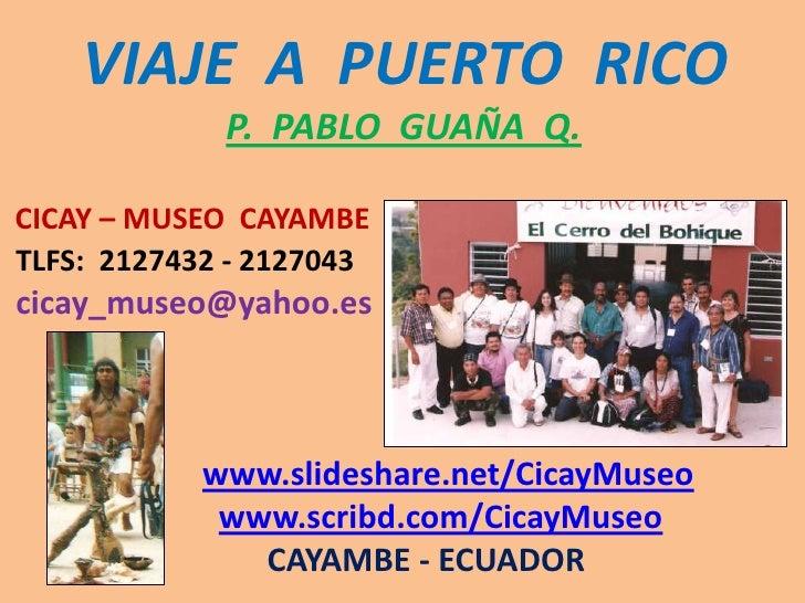 VIAJE  A  PUERTO  RICOP.  PABLO  GUAÑA  Q.CICAY – MUSEO  CAYAMBETLFS:  2127432 - 2127043cicay_museo@yahoo.eswww.slideshare...
