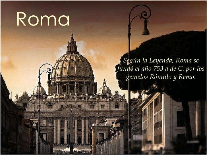 Roma Según la Leyenda, Roma se fundó el año 753 a de C. por los  gemelos Rómulo y Remo.